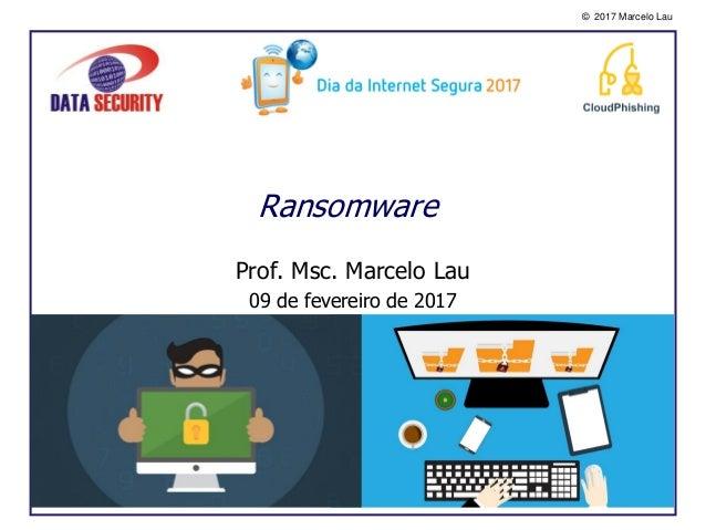 © 2017 Marcelo Lau Ransomware Prof. Msc. Marcelo Lau 09 de fevereiro de 2017