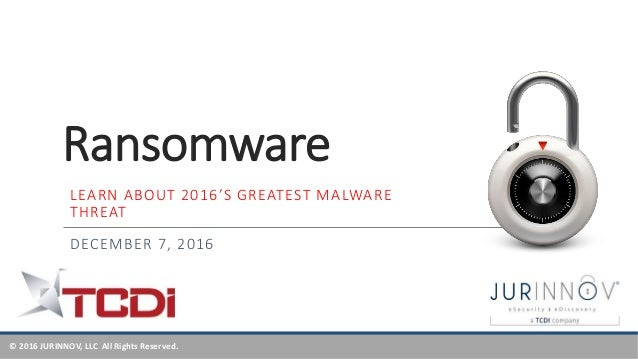 © 2016 JURINNOV, LLC All Rights Reserved. Ransomware DECEMBER 7, 2016 LEARN ABOUT 2016'S GREATEST MALWARE THREAT