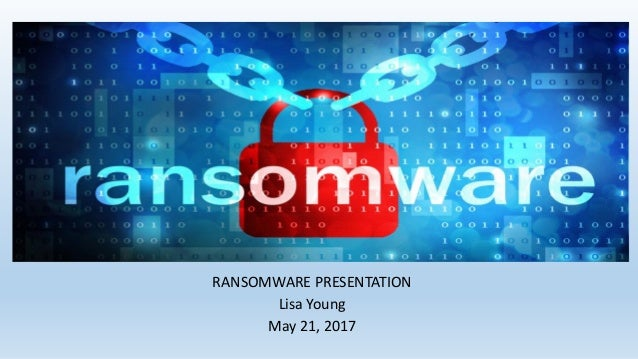 RANSOMWARE PRESENTATION Lisa Young May 21, 2017