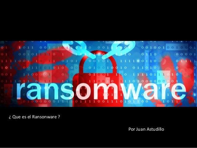 ¿ Que es el Ransonware ? Por Juan Astudillo