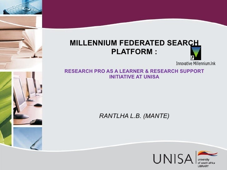 RANTLHA L.B. (MANTE) MILLENNIUM FEDERATED SEARCH PLATFORM : RESEARCH PRO AS A LEARNER & RESEARCH SUPPORT INITIATIVE AT UNISA