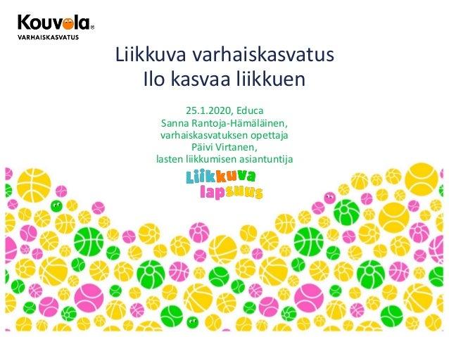 Liikkuva varhaiskasvatus Ilo kasvaa liikkuen 25.1.2020, Educa Sanna Rantoja-Hämäläinen, varhaiskasvatuksen opettaja Päivi ...