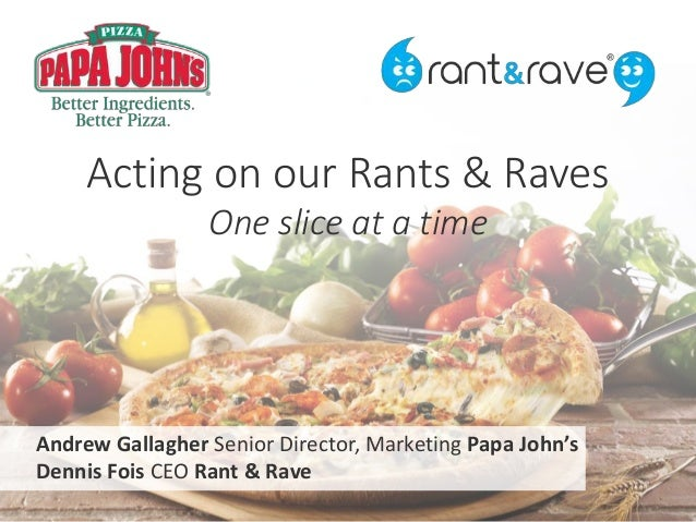 Acting on our Rants & Raves One slice at a time Andrew Gallagher Senior Director, Marketing Papa John's Dennis Fois CEO Ra...