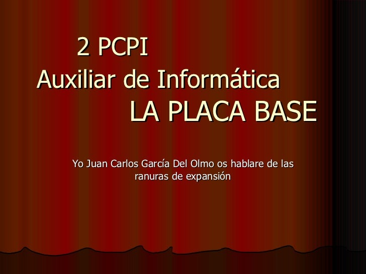 2 PCPI  Auxiliar de Informática   LA PLACA BASE Yo Juan Carlos García Del Olmo os hablare de las ranuras de expansión