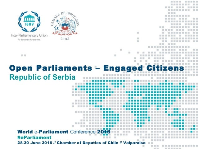 World e-Parliament Conference 2016 #eParliament 28-30 June 2016 // Chamber of Deputies of Chile // Valparaiso Open Parliam...