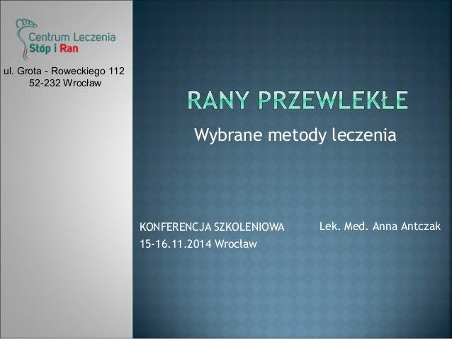 Wybrane metody leczenia  KONFERENCJA SZKOLENIOWA  15-16.11.2014 Wrocław  Lek. Med. Anna Antczak  ul. Grota - Roweckiego 11...