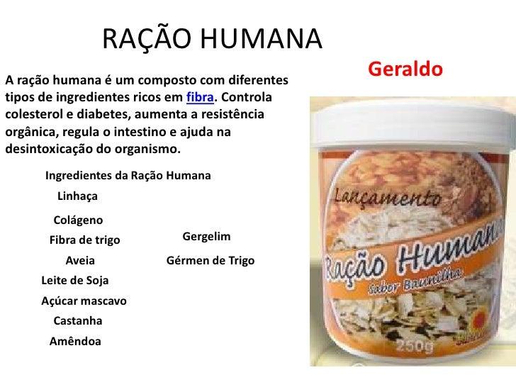 RAÇÃO HUMANA<br />Geraldo<br />A ração humana é um composto com diferentes tipos de ingredientes ricos em fibra. Controla ...