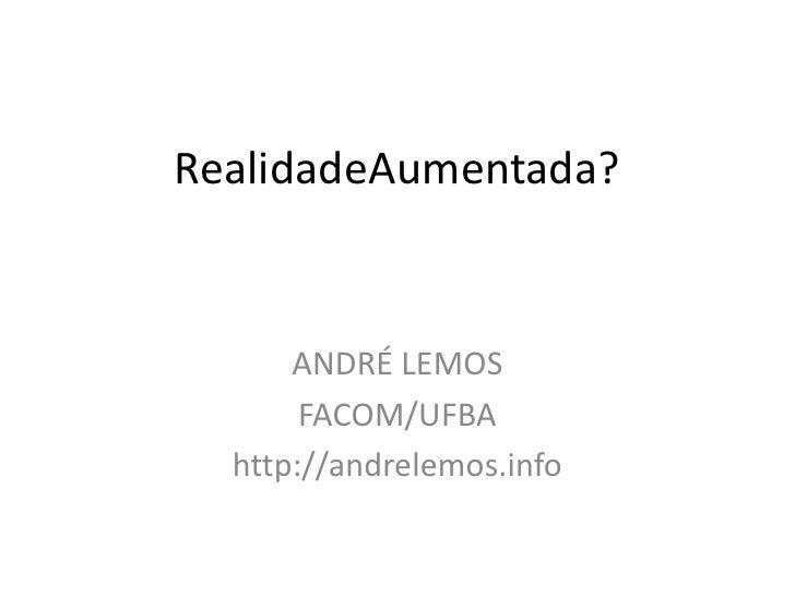 RealidadeAumentada?<br />ANDRÉ LEMOS<br />FACOM/UFBA<br />http://andrelemos.info<br />