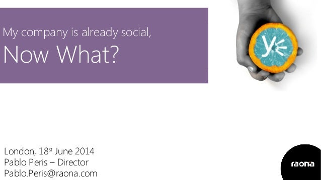 My company is already social, Now What? London, 18st June 2014 Pablo Peris – Director Pablo.Peris@raona.com