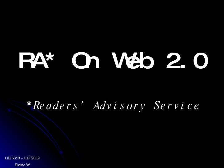 RA* On Web 2.0 LIS 5313 – Fall 2009 Elaine W * Readers' Advisory Service