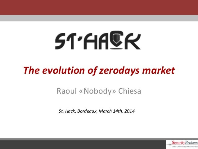 The evolution of zerodays market Raoul «Nobody» Chiesa St. Hack, Bordeaux, March 14th, 2014
