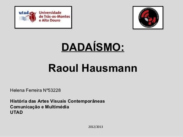 DADAÍSMO:                 Raoul HausmannHelena Ferreira Nº53228História das Artes Visuais ContemporâneasComunicação e Mult...