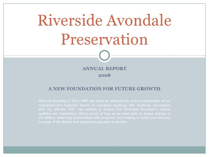 ANNUAL REPORT 2008 A NEW FOUNDATION FOR FUTURE GROWTH Riverside Avondale Preservation Since its founding in 1974, RAP has ...