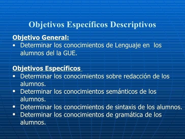 Objetivos Específicos Descriptivos <ul><li>Objetivo General: </li></ul><ul><li>Determinar los conocimientos de Lenguaje en...