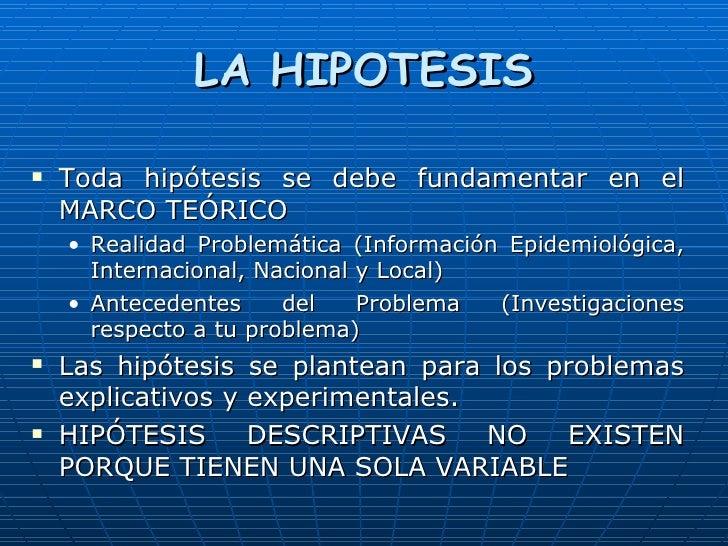 LA HIPOTESIS <ul><li>Toda hipótesis se debe fundamentar en el MARCO TEÓRICO </li></ul><ul><ul><li>Realidad Problemática (I...