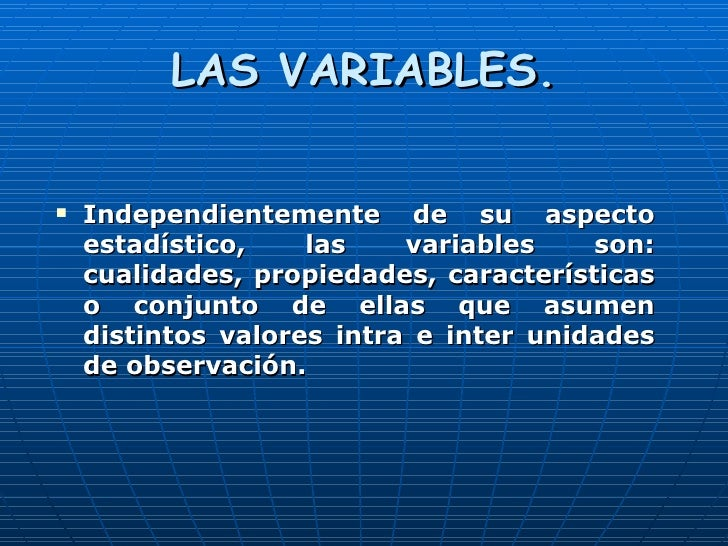 LAS VARIABLES. <ul><li>Independientemente de su aspecto estadístico, las variables son: cualidades, propiedades, caracterí...