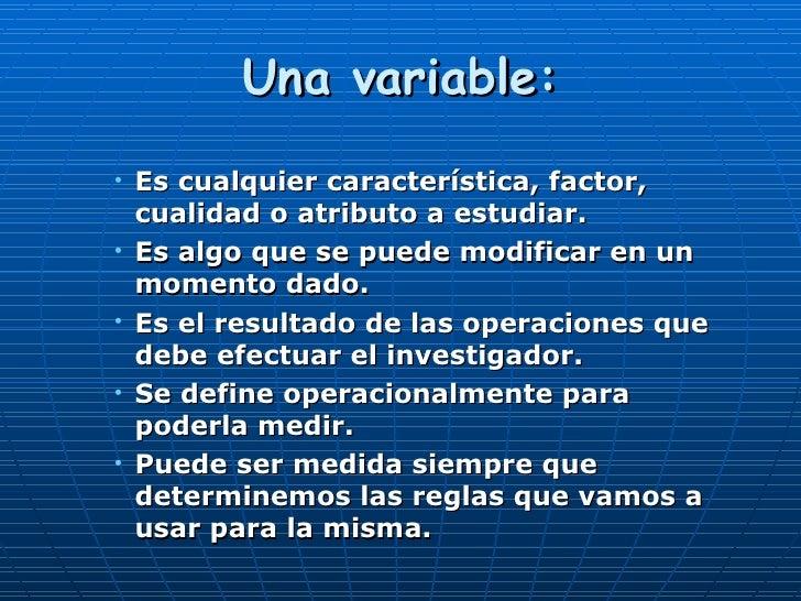 Una variable: <ul><ul><ul><li>Es cualquier característica, factor, cualidad o atributo a estudiar. </li></ul></ul></ul><ul...
