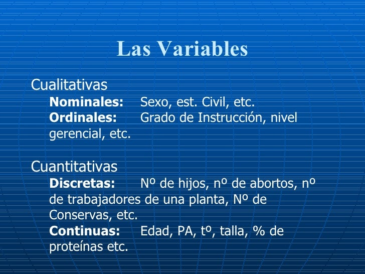 Las Variables <ul><li>Cualitativas </li></ul><ul><ul><li>Nominales: Sexo, est. Civil, etc.  </li></ul></ul><ul><ul><li>Ord...