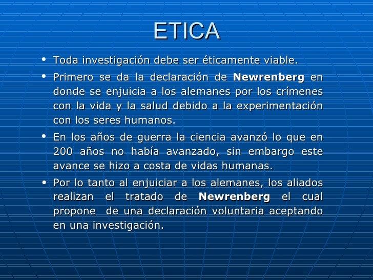 ETICA <ul><ul><li>Toda investigación debe ser éticamente viable. </li></ul></ul><ul><ul><li>Primero se da la declaración d...