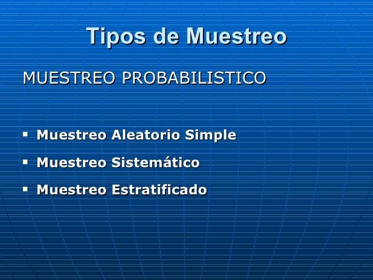Tipos de Muestreo <ul><li>MUESTREO PROBABILISTICO </li></ul><ul><li>Muestreo Aleatorio Simple </li></ul><ul><li>Muestreo S...