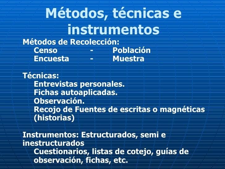 Métodos, técnicas e instrumentos <ul><li>Métodos de Recolección: </li></ul><ul><ul><li>Censo  -  Población </li></ul></ul>...