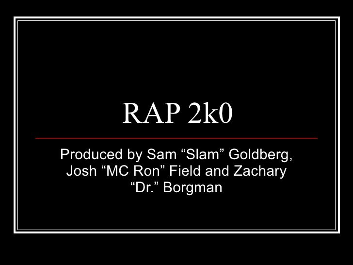 "RAP 2k0 Produced by Sam ""Slam"" Goldberg, Josh ""MC Ron"" Field and Zachary ""Dr."" Borgman"