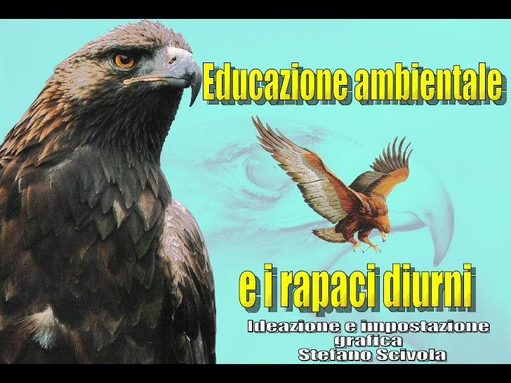 Educazione ambientale e i rapaci diurni Ideazione e impostazione grafica Stefano Scivola