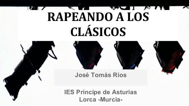 RAPEANDO A LOS CLÁSICOS  José Tomás Ríos IES Príncipe de Asturias Lorca -Murcia-