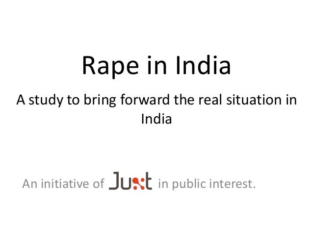 Rape in India A study to bring forward the real situation in India An initiative of in public interest.