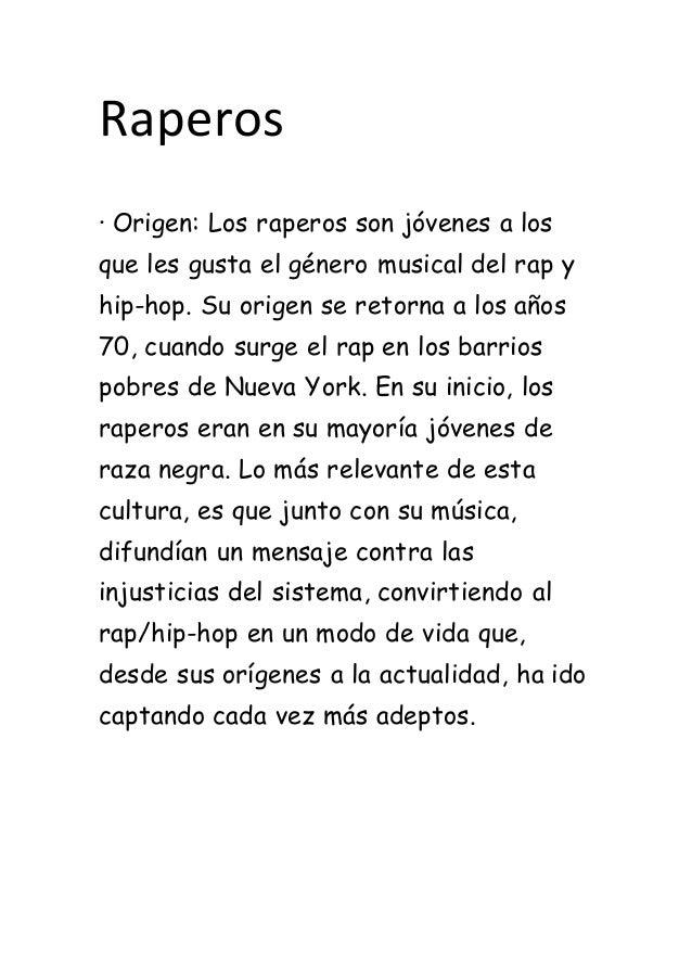 Raperos · Origen: Los raperos son jóvenes a los que les gusta el género musical del rap y hip-hop. Su origen se retorna a ...