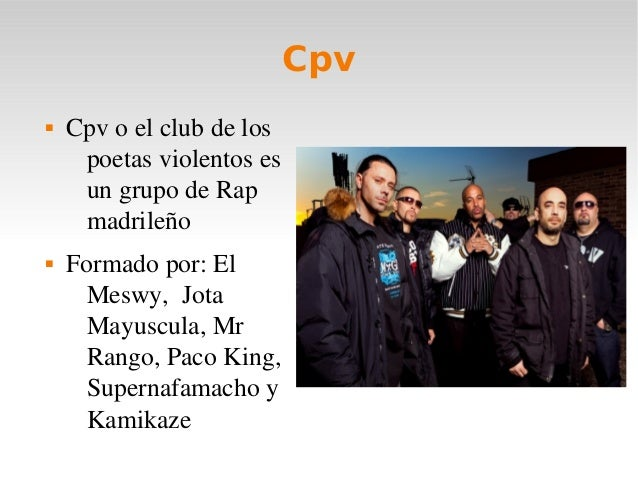 Cpv CpvoelclubdelospoetasviolentosesungrupodeRapmadrileño Formadopor:ElMeswy,JotaMayuscula,MrRango,...