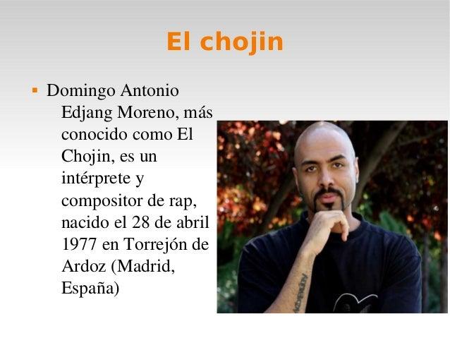 El chojin DomingoAntonioEdjangMoreno,másconocidocomoElChojin,esunintérpreteycompositorderap,nacidoel28...