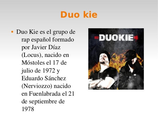 Duo kie DuoKieeselgrupoderapespañolformadoporJavierDíaz(Locus),nacidoenMóstolesel17dejuliode1972yE...