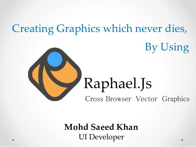 Raphael.Js Mohd Saeed Khan UI Developer Cross Browser Vector Graphics Creating Graphics which never dies, By Using