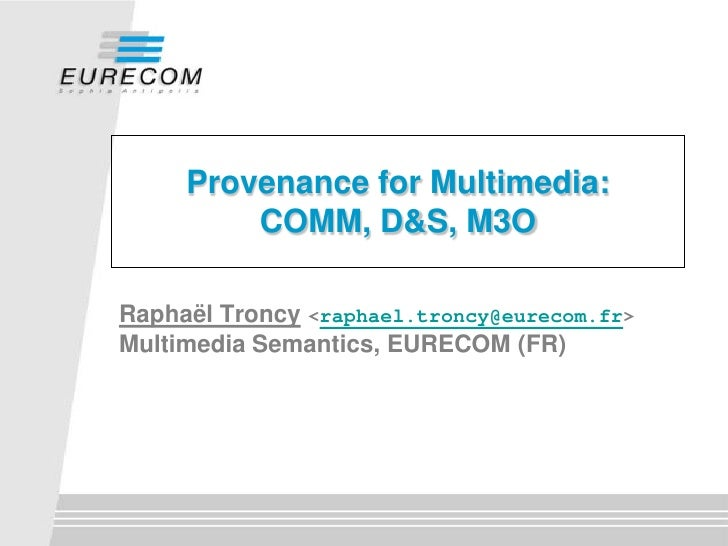Provenance for Multimedia:          COMM, D&S, M3O  Raphaël Troncy <raphael.troncy@eurecom.fr> Multimedia Semantics, EUREC...