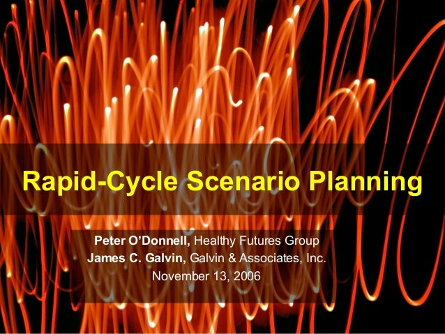 Rapid-Cycle Scenario Planning Peter O'Donnell,  Healthy Futures Group James C. Galvin,  Galvin & Associates, Inc. November...