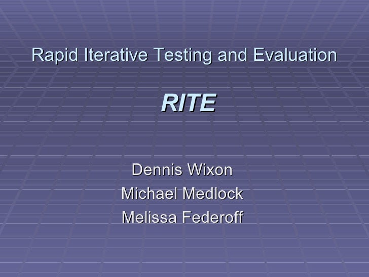 Rapid Iterative Testing and Evaluation   RITE Dennis Wixon  Michael Medlock  Melissa Federoff