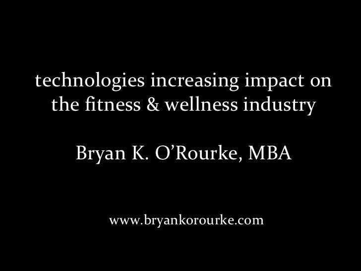 technologies increasing impact on the fitness & wellness industry Bryan K. O'Rourke, MBA www.bryankorourke.com
