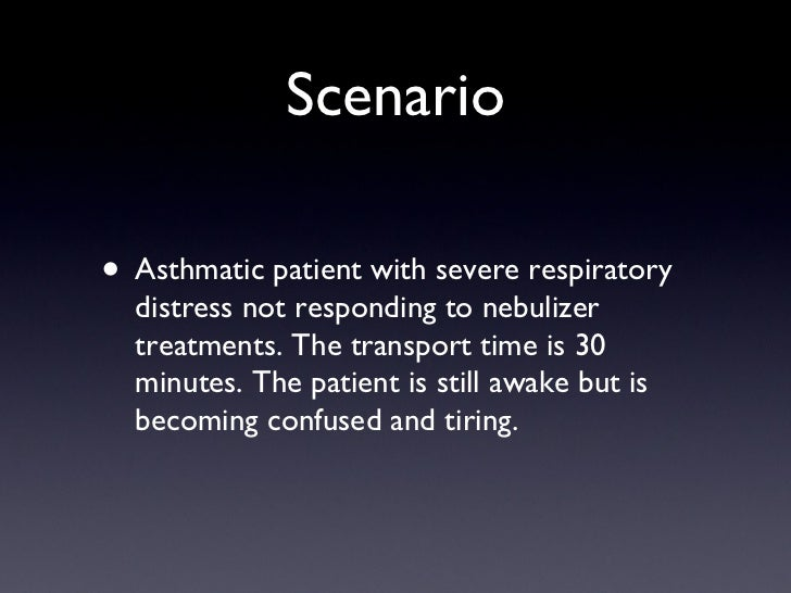 Scenario <ul><li>Asthmatic patient with severe respiratory distress not responding to nebulizer treatments. The transport ...