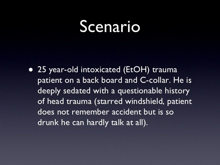 Scenario <ul><li>25 year-old intoxicated (EtOH) trauma patient on a back board and C-collar. He is deeply sedated with a q...