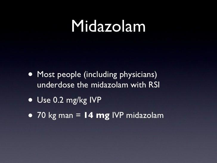 Midazolam <ul><li>Most people (including physicians) underdose the midazolam with RSI </li></ul><ul><li>Use 0.2 mg/kg IVP ...