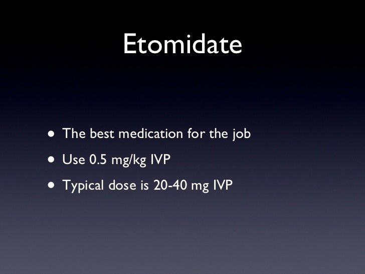 Etomidate <ul><li>The best medication for the job </li></ul><ul><li>Use 0.5 mg/kg IVP </li></ul><ul><li>Typical dose is 20...