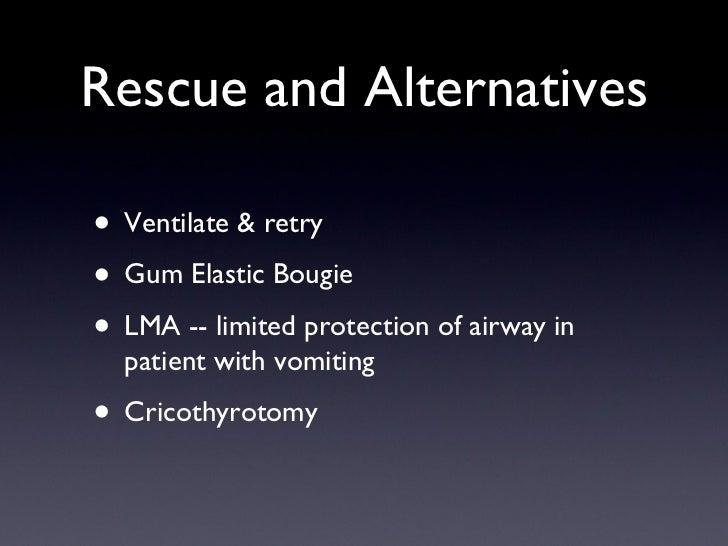 Rescue and Alternatives <ul><li>Ventilate & retry </li></ul><ul><li>Gum Elastic Bougie </li></ul><ul><li>LMA -- limited pr...