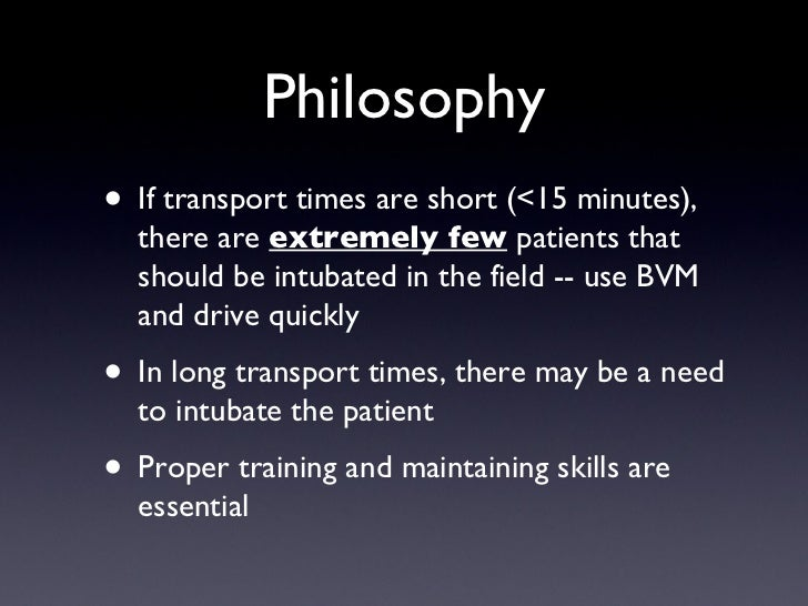 Philosophy <ul><li>If transport times are short (<15 minutes), there are  extremely few  patients that should be intubated...