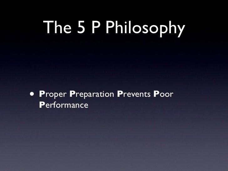 The 5 P Philosophy <ul><li>P roper  P reparation  P revents  P oor  P erformance </li></ul>
