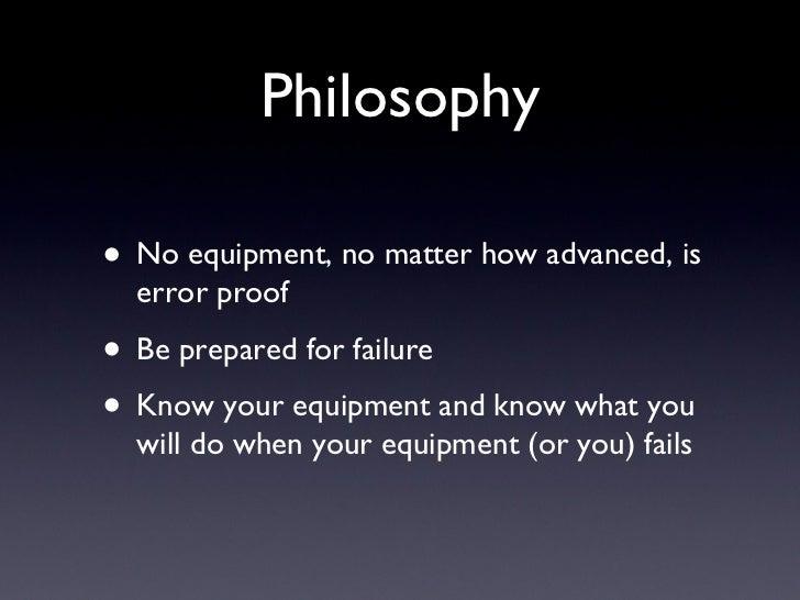 Philosophy <ul><li>No equipment, no matter how advanced, is error proof </li></ul><ul><li>Be prepared for failure </li></u...