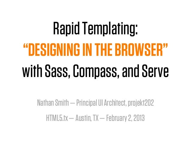 """Rapid Templating:""""DESIGNING IN THE BROWSER""""with Sass, Compass, and Serve  Nathan Smith —Principal UI Architect, projekt20..."""