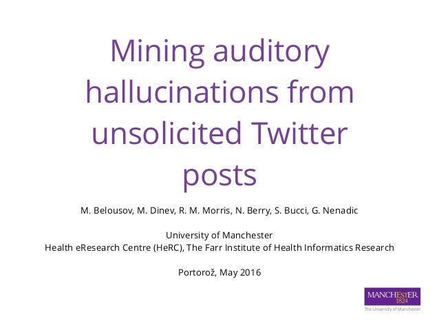Mining auditory hallucinations from unsolicited Twitter posts M. Belousov, M. Dinev, R. M. Morris, N. Berry, S. Bucci, G....