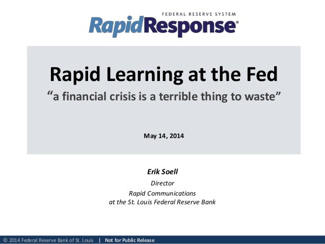 "© 2014 Federal Reserve Bank of St. Louis | Not for Public Release Rapid Learning at the Fed ""a financial crisis is a terri..."