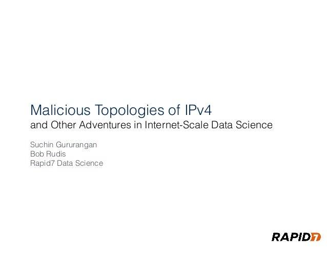 Malicious Topologies of IPv4 and Other Adventures in Internet-Scale Data Science Suchin Gururangan Bob Rudis Rapid7 Data ...